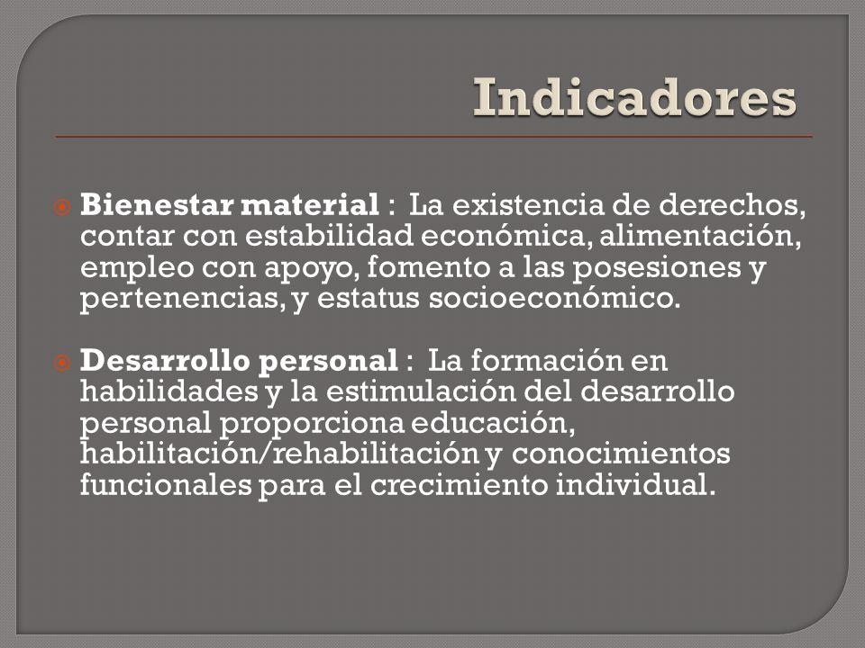 Bienestar material : La existencia de derechos, contar con estabilidad económica, alimentación, empleo con apoyo, fomento a las posesiones y pertenenc