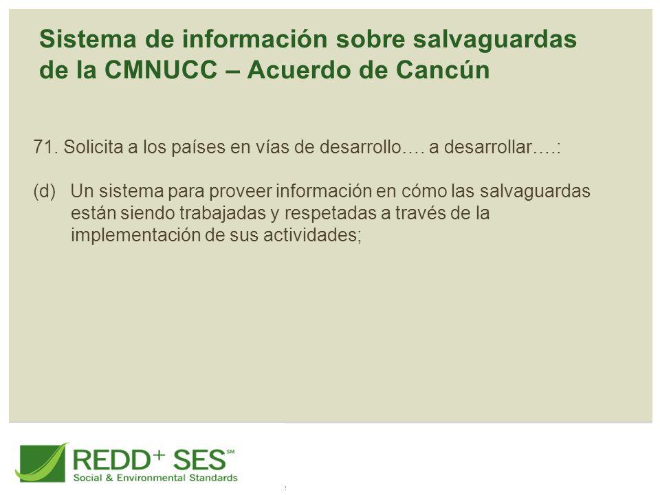 Sistema de información sobre salvaguardas de la CMNUCC – Acuerdo de Cancún 71. Solicita a los países en vías de desarrollo…. a desarrollar….: (d) Un s