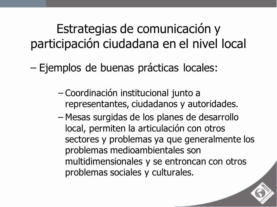 Estrategias de comunicación y participación ciudadana en el nivel local –Ejemplos de buenas prácticas locales: –Elaboración conjunta de los planes, permite la transferencia posterior de los técnicos a sus contrapartes comunitarias, pues las metas son construidas de forma conjunta –Ordenanzas que den sostenibilidad a la participación ciudadana en la gestión medio ambiental