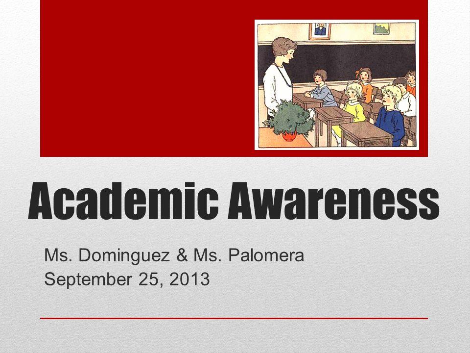 Academic Awareness Ms. Dominguez & Ms. Palomera September 25, 2013