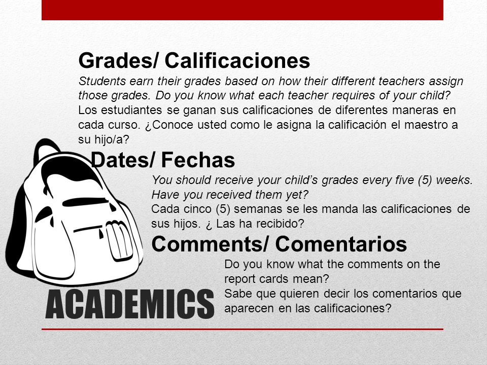 ACADEMICS Grades/ Calificaciones Students earn their grades based on how their different teachers assign those grades. Do you know what each teacher r