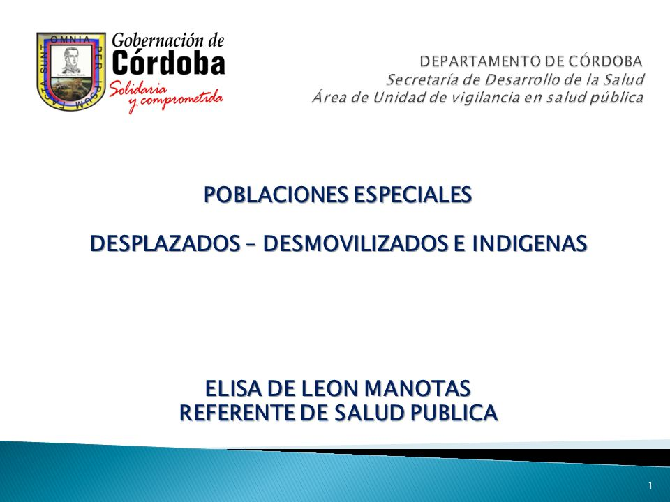POBLACIONES ESPECIALES DESPLAZADOS – DESMOVILIZADOS E INDIGENAS ELISA DE LEON MANOTAS REFERENTE DE SALUD PUBLICA 1