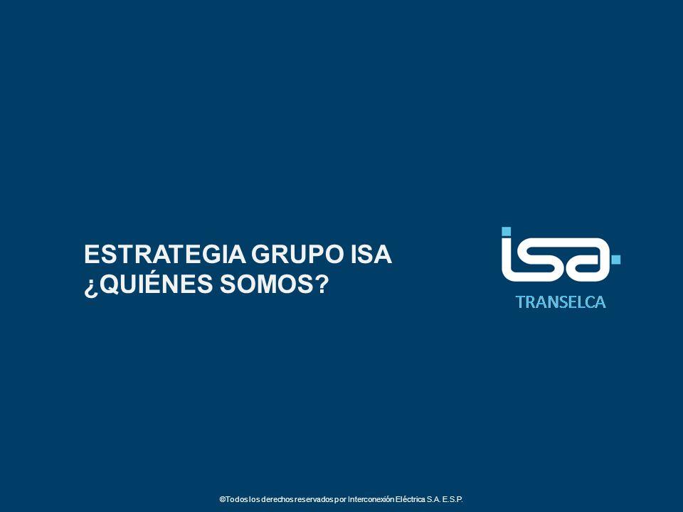 TRANSELCA ©Todos los derechos reservados por Interconexión Eléctrica S.A. E.S.P. ESTRATEGIA GRUPO ISA ¿QUIÉNES SOMOS?
