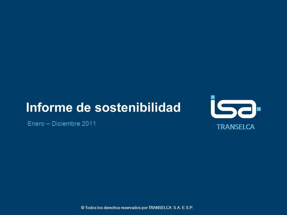 TRANSELCA Informe de sostenibilidad Enero – Diciembre 2011 © Todos los derechos reservados por TRANSELCA S.A. E.S.P.
