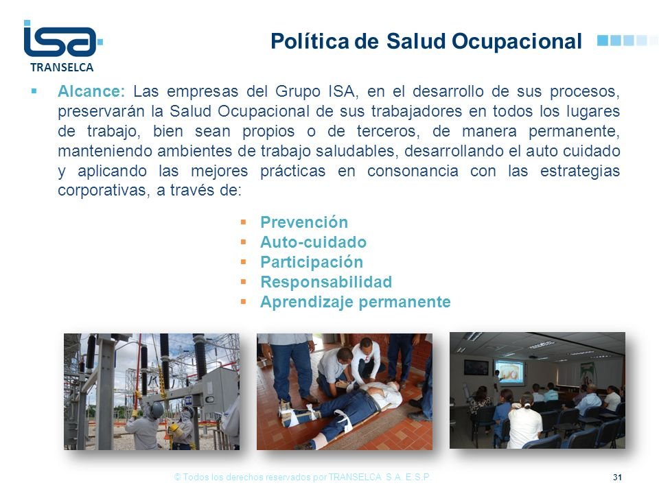 TRANSELCA Política de Salud Ocupacional Alcance: Las empresas del Grupo ISA, en el desarrollo de sus procesos, preservarán la Salud Ocupacional de sus