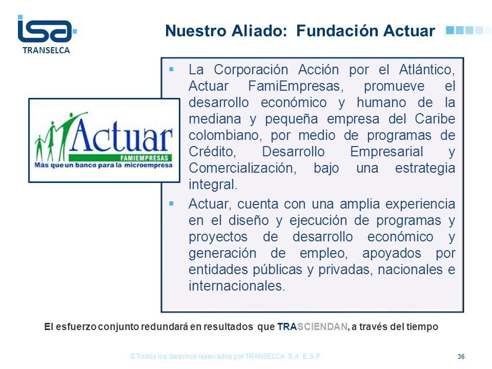 TRANSELCA Nuestro Aliado: Fundación Actuar 36 © Todos los derechos reservados por TRANSELCA S.A. E.S.P. El esfuerzo conjunto redundará en resultados q