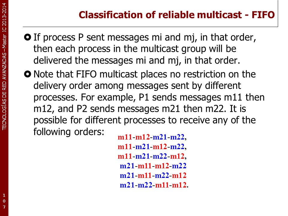 TECNOLOGÍAS DE RED AVANZADAS – Master IC 2013-2014 Classification of reliable multicast - FIFO If process P sent messages mi and mj, in that order, th