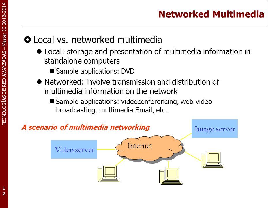 TECNOLOGÍAS DE RED AVANZADAS – Master IC 2013-2014 Networked Multimedia Local vs. networked multimedia Local: storage and presentation of multimedia i