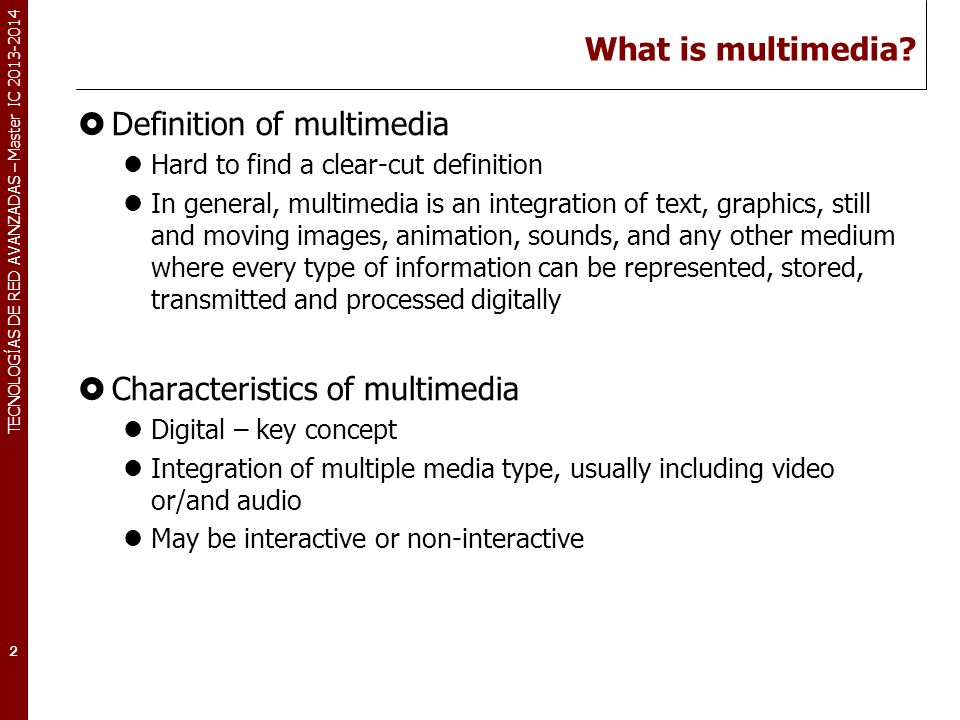 TECNOLOGÍAS DE RED AVANZADAS – Master IC 2013-2014 What is multimedia? Definition of multimedia Hard to find a clear-cut definition In general, multim