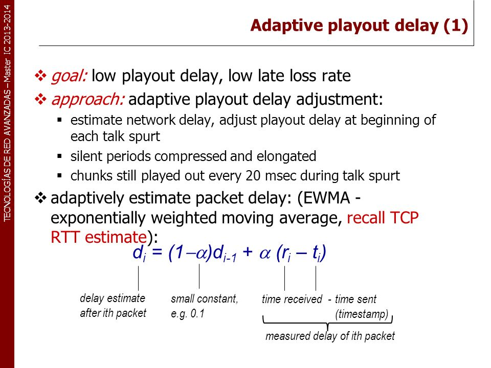 TECNOLOGÍAS DE RED AVANZADAS – Master IC 2013-2014 goal: low playout delay, low late loss rate approach: adaptive playout delay adjustment: estimate n