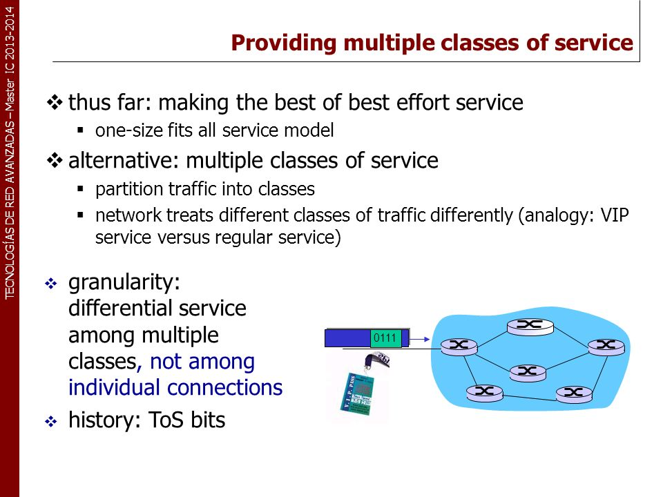 TECNOLOGÍAS DE RED AVANZADAS – Master IC 2013-2014 Providing multiple classes of service thus far: making the best of best effort service one-size fit