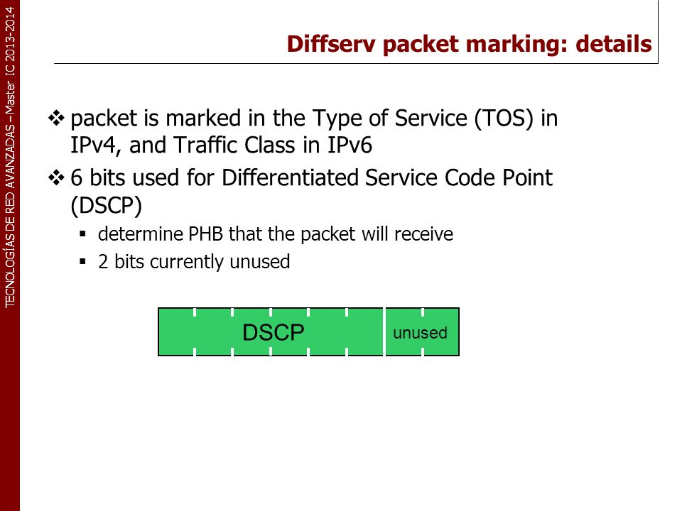 TECNOLOGÍAS DE RED AVANZADAS – Master IC 2013-2014 Diffserv packet marking: details packet is marked in the Type of Service (TOS) in IPv4, and Traffic