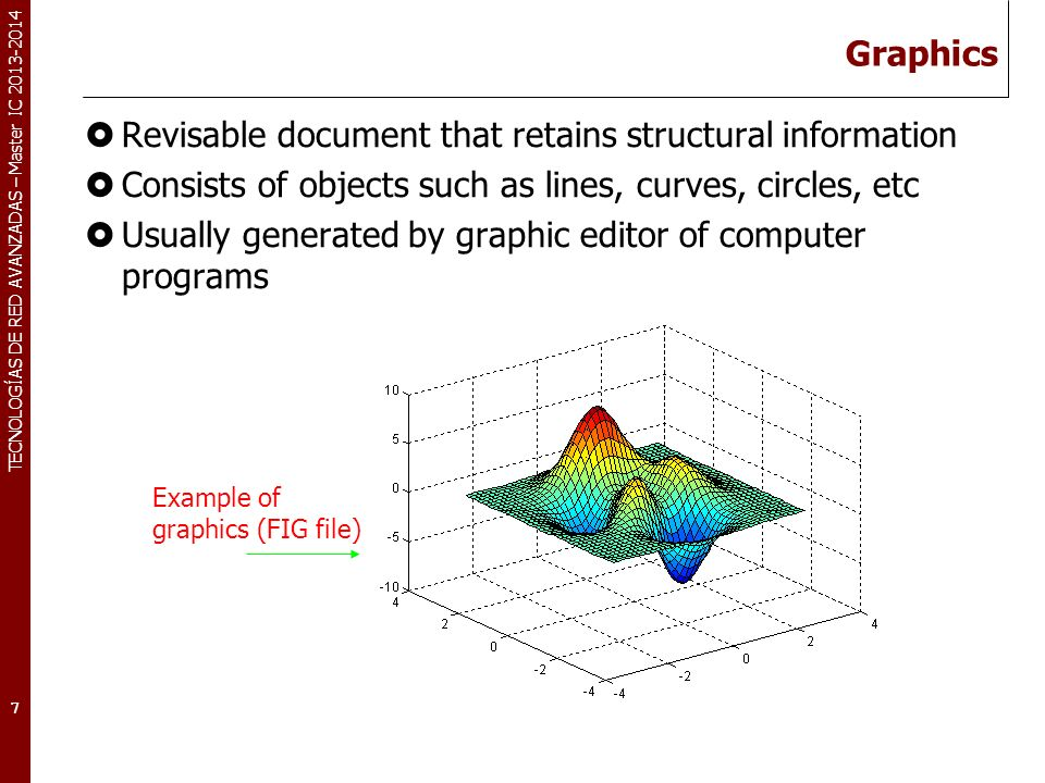 TECNOLOGÍAS DE RED AVANZADAS – Master IC 2013-2014 Images 2D matrix consisting of pixels Pixelsmallest element of resolution of the image One pixel is represented by a number of bits Pixel depth– the number of bits available to code the pixel Have no structural information Two categories: scanned vs.