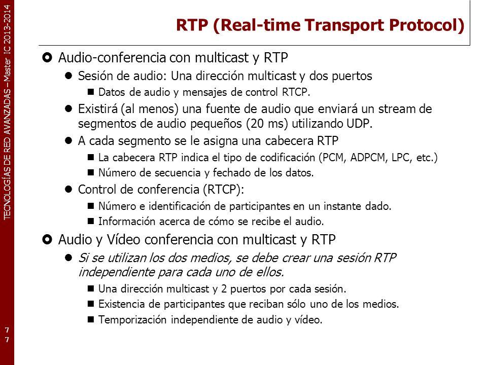 TECNOLOGÍAS DE RED AVANZADAS – Master IC 2013-2014 RTP (Real-time Transport Protocol) Audio-conferencia con multicast y RTP Sesión de audio: Una dirección multicast y dos puertos Datos de audio y mensajes de control RTCP.