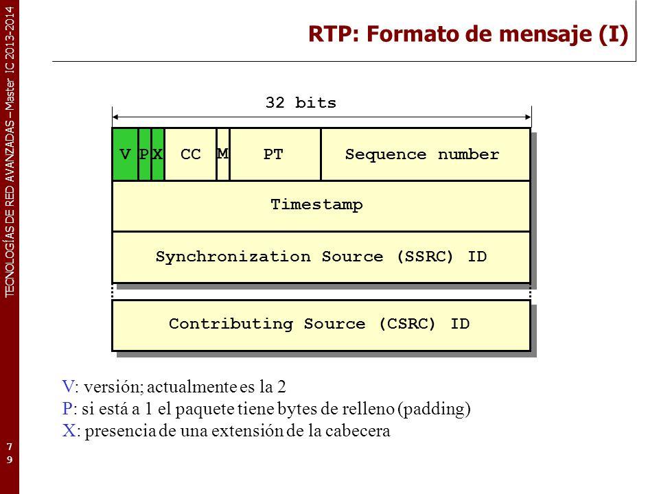 TECNOLOGÍAS DE RED AVANZADAS – Master IC 2013-2014 RTP: Formato de mensaje (I) 79 V: versión; actualmente es la 2 P: si está a 1 el paquete tiene byte