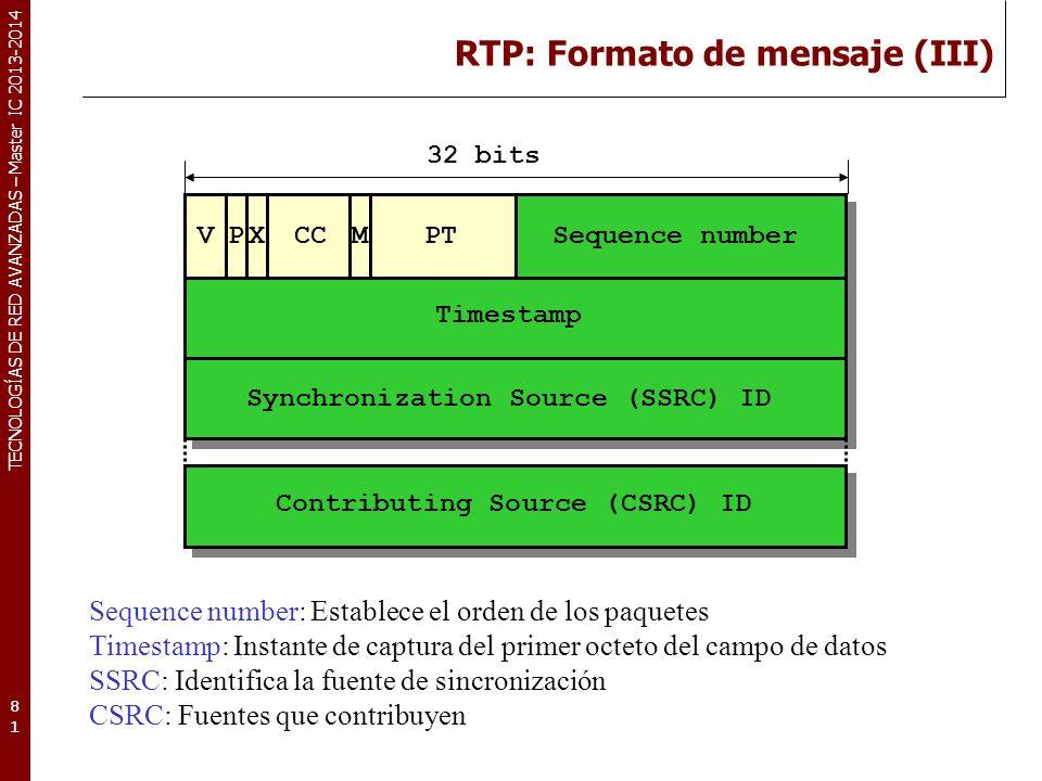 TECNOLOGÍAS DE RED AVANZADAS – Master IC 2013-2014 RTP: Formato de mensaje (III) 81 Sequence number: Establece el orden de los paquetes Timestamp: Instante de captura del primer octeto del campo de datos SSRC: Identifica la fuente de sincronización CSRC: Fuentes que contribuyen VPCCX M PTSequence number Timestamp Synchronization Source (SSRC) ID Contributing Source (CSRC) ID 32 bits