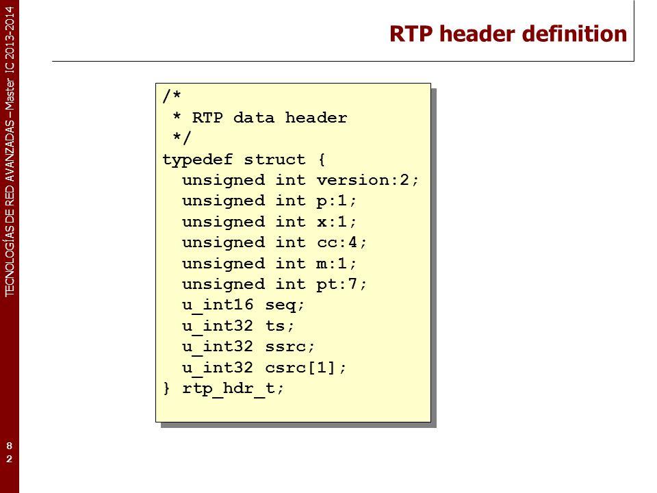 TECNOLOGÍAS DE RED AVANZADAS – Master IC 2013-2014 RTP header definition 82 /* * RTP data header */ typedef struct { unsigned int version:2; unsigned int p:1; unsigned int x:1; unsigned int cc:4; unsigned int m:1; unsigned int pt:7; u_int16 seq; u_int32 ts; u_int32 ssrc; u_int32 csrc[1]; } rtp_hdr_t; /* * RTP data header */ typedef struct { unsigned int version:2; unsigned int p:1; unsigned int x:1; unsigned int cc:4; unsigned int m:1; unsigned int pt:7; u_int16 seq; u_int32 ts; u_int32 ssrc; u_int32 csrc[1]; } rtp_hdr_t;
