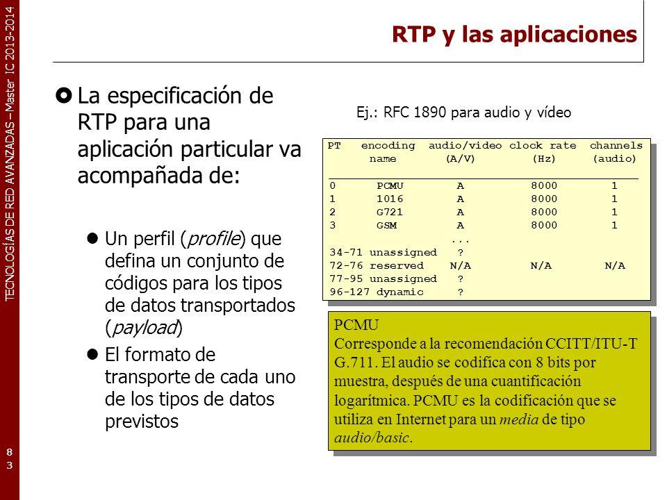 TECNOLOGÍAS DE RED AVANZADAS – Master IC 2013-2014 RTP y las aplicaciones La especificación de RTP para una aplicación particular va acompañada de: Un perfil (profile) que defina un conjunto de códigos para los tipos de datos transportados (payload) El formato de transporte de cada uno de los tipos de datos previstos Ej.: RFC 1890 para audio y vídeo 83 PT encoding audio/video clock rate channels name (A/V) (Hz) (audio) ______________________________________________ 0 PCMU A 8000 1 1 1016 A 8000 1 2 G721 A 8000 1 3 GSM A 8000 1...