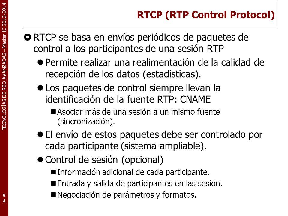 TECNOLOGÍAS DE RED AVANZADAS – Master IC 2013-2014 RTCP (RTP Control Protocol) RTCP se basa en envíos periódicos de paquetes de control a los participantes de una sesión RTP Permite realizar una realimentación de la calidad de recepción de los datos (estadísticas).
