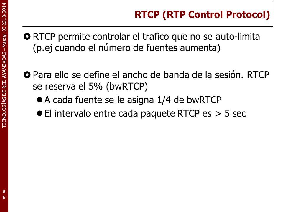 TECNOLOGÍAS DE RED AVANZADAS – Master IC 2013-2014 RTCP (RTP Control Protocol) RTCP permite controlar el trafico que no se auto-limita (p.ej cuando el número de fuentes aumenta) Para ello se define el ancho de banda de la sesión.