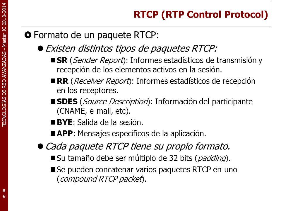 TECNOLOGÍAS DE RED AVANZADAS – Master IC 2013-2014 RTCP (RTP Control Protocol) Formato de un paquete RTCP: Existen distintos tipos de paquetes RTCP: SR (Sender Report): Informes estadísticos de transmisión y recepción de los elementos activos en la sesión.