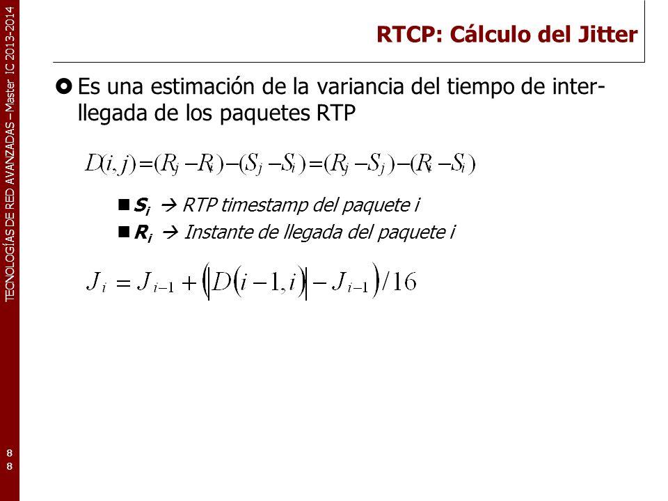 TECNOLOGÍAS DE RED AVANZADAS – Master IC 2013-2014 RTCP: Cálculo del Jitter Es una estimación de la variancia del tiempo de inter- llegada de los paquetes RTP S i RTP timestamp del paquete i R i Instante de llegada del paquete i 88