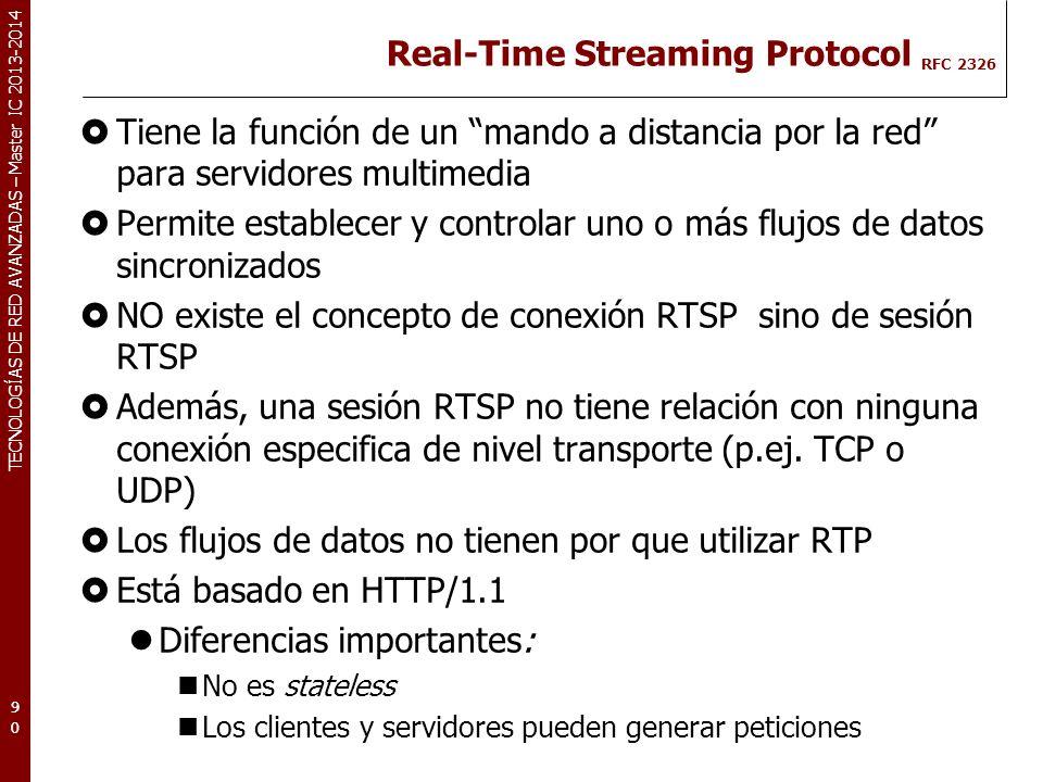 TECNOLOGÍAS DE RED AVANZADAS – Master IC 2013-2014 Real-Time Streaming Protocol RFC 2326 Tiene la función de un mando a distancia por la red para servidores multimedia Permite establecer y controlar uno o más flujos de datos sincronizados NO existe el concepto de conexión RTSP sino de sesión RTSP Además, una sesión RTSP no tiene relación con ninguna conexión especifica de nivel transporte (p.ej.