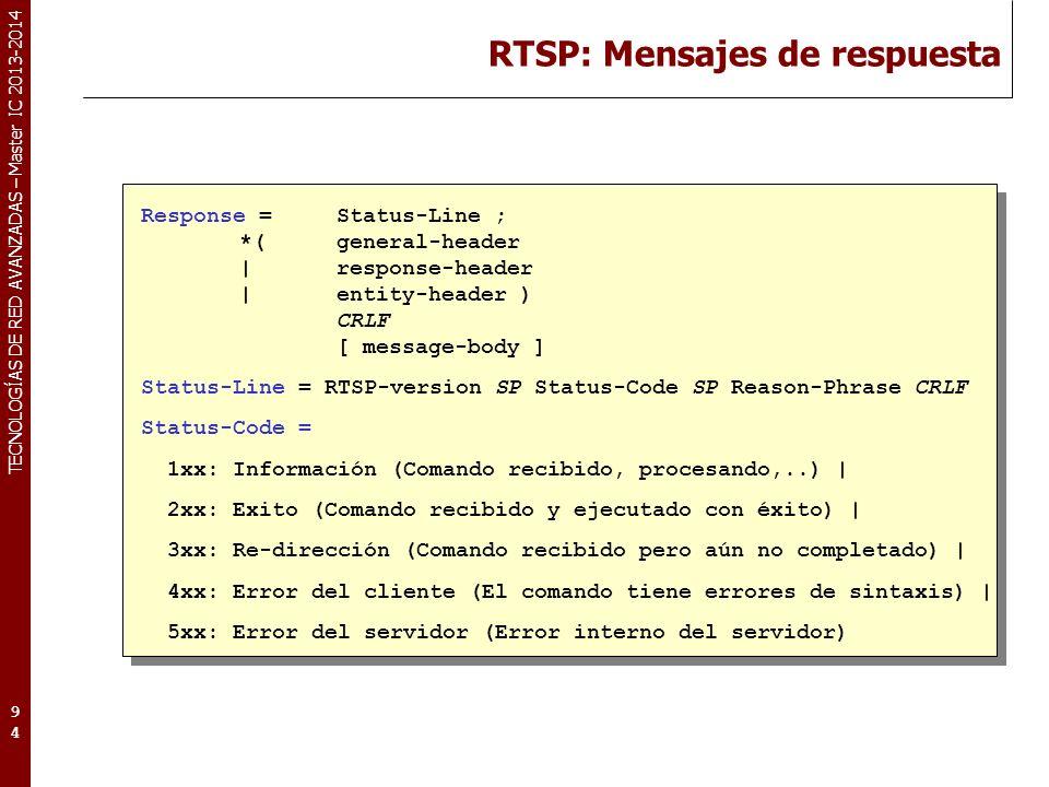 TECNOLOGÍAS DE RED AVANZADAS – Master IC 2013-2014 RTSP: Mensajes de respuesta 94 Response = Status-Line ; *(general-header |response-header |entity-header ) CRLF [ message-body ] Status-Line = RTSP-version SP Status-Code SP Reason-Phrase CRLF Status-Code = 1xx: Información (Comando recibido, procesando,..) | 2xx: Exito (Comando recibido y ejecutado con éxito) | 3xx: Re-dirección (Comando recibido pero aún no completado) | 4xx: Error del cliente (El comando tiene errores de sintaxis) | 5xx: Error del servidor (Error interno del servidor)