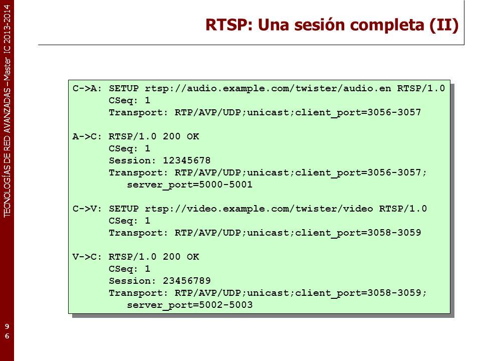 TECNOLOGÍAS DE RED AVANZADAS – Master IC 2013-2014 RTSP: Una sesión completa (II) 96 C->A: SETUP rtsp://audio.example.com/twister/audio.en RTSP/1.0 CSeq: 1 Transport: RTP/AVP/UDP;unicast;client_port=3056-3057 A->C: RTSP/1.0 200 OK CSeq: 1 Session: 12345678 Transport: RTP/AVP/UDP;unicast;client_port=3056-3057; server_port=5000-5001 C->V: SETUP rtsp://video.example.com/twister/video RTSP/1.0 CSeq: 1 Transport: RTP/AVP/UDP;unicast;client_port=3058-3059 V->C: RTSP/1.0 200 OK CSeq: 1 Session: 23456789 Transport: RTP/AVP/UDP;unicast;client_port=3058-3059; server_port=5002-5003 C->A: SETUP rtsp://audio.example.com/twister/audio.en RTSP/1.0 CSeq: 1 Transport: RTP/AVP/UDP;unicast;client_port=3056-3057 A->C: RTSP/1.0 200 OK CSeq: 1 Session: 12345678 Transport: RTP/AVP/UDP;unicast;client_port=3056-3057; server_port=5000-5001 C->V: SETUP rtsp://video.example.com/twister/video RTSP/1.0 CSeq: 1 Transport: RTP/AVP/UDP;unicast;client_port=3058-3059 V->C: RTSP/1.0 200 OK CSeq: 1 Session: 23456789 Transport: RTP/AVP/UDP;unicast;client_port=3058-3059; server_port=5002-5003