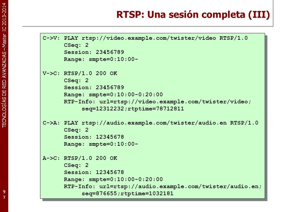 TECNOLOGÍAS DE RED AVANZADAS – Master IC 2013-2014 RTSP: Una sesión completa (III) 97 C->V: PLAY rtsp://video.example.com/twister/video RTSP/1.0 CSeq: 2 Session: 23456789 Range: smpte=0:10:00- V->C: RTSP/1.0 200 OK CSeq: 2 Session: 23456789 Range: smpte=0:10:00-0:20:00 RTP-Info: url=rtsp://video.example.com/twister/video; seq=12312232;rtptime=78712811 C->A: PLAY rtsp://audio.example.com/twister/audio.en RTSP/1.0 CSeq: 2 Session: 12345678 Range: smpte=0:10:00- A->C: RTSP/1.0 200 OK CSeq: 2 Session: 12345678 Range: smpte=0:10:00-0:20:00 RTP-Info: url=rtsp://audio.example.com/twister/audio.en; seq=876655;rtptime=1032181 C->V: PLAY rtsp://video.example.com/twister/video RTSP/1.0 CSeq: 2 Session: 23456789 Range: smpte=0:10:00- V->C: RTSP/1.0 200 OK CSeq: 2 Session: 23456789 Range: smpte=0:10:00-0:20:00 RTP-Info: url=rtsp://video.example.com/twister/video; seq=12312232;rtptime=78712811 C->A: PLAY rtsp://audio.example.com/twister/audio.en RTSP/1.0 CSeq: 2 Session: 12345678 Range: smpte=0:10:00- A->C: RTSP/1.0 200 OK CSeq: 2 Session: 12345678 Range: smpte=0:10:00-0:20:00 RTP-Info: url=rtsp://audio.example.com/twister/audio.en; seq=876655;rtptime=1032181