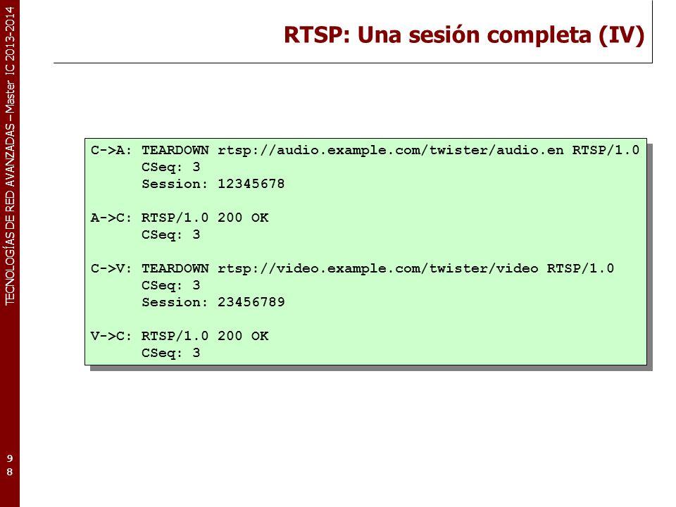 TECNOLOGÍAS DE RED AVANZADAS – Master IC 2013-2014 RTSP: Una sesión completa (IV) 98 C->A: TEARDOWN rtsp://audio.example.com/twister/audio.en RTSP/1.0 CSeq: 3 Session: 12345678 A->C: RTSP/1.0 200 OK CSeq: 3 C->V: TEARDOWN rtsp://video.example.com/twister/video RTSP/1.0 CSeq: 3 Session: 23456789 V->C: RTSP/1.0 200 OK CSeq: 3 C->A: TEARDOWN rtsp://audio.example.com/twister/audio.en RTSP/1.0 CSeq: 3 Session: 12345678 A->C: RTSP/1.0 200 OK CSeq: 3 C->V: TEARDOWN rtsp://video.example.com/twister/video RTSP/1.0 CSeq: 3 Session: 23456789 V->C: RTSP/1.0 200 OK CSeq: 3