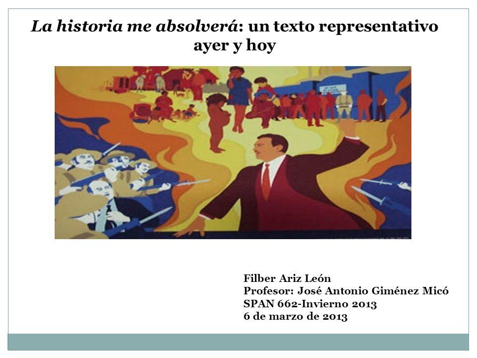 La historia me absolverá: un texto representativo ayer y hoy Filber Ariz León Profesor: José Antonio Giménez Micó SPAN 662-Invierno 2013 6 de marzo de