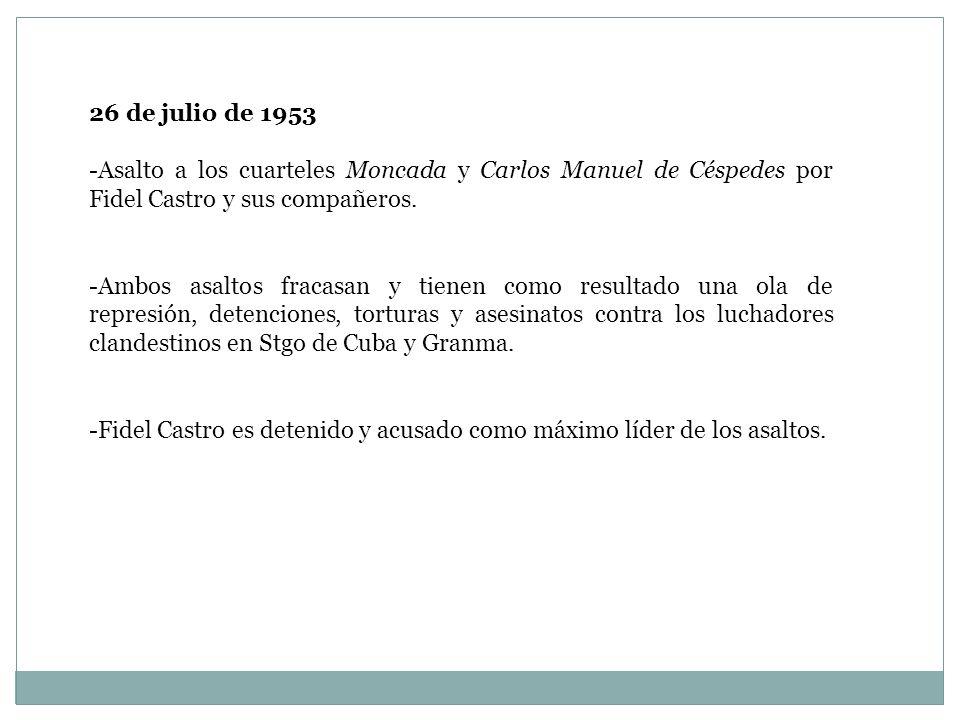 26 de julio de 1953 -Asalto a los cuarteles Moncada y Carlos Manuel de Céspedes por Fidel Castro y sus compañeros. -Ambos asaltos fracasan y tienen co