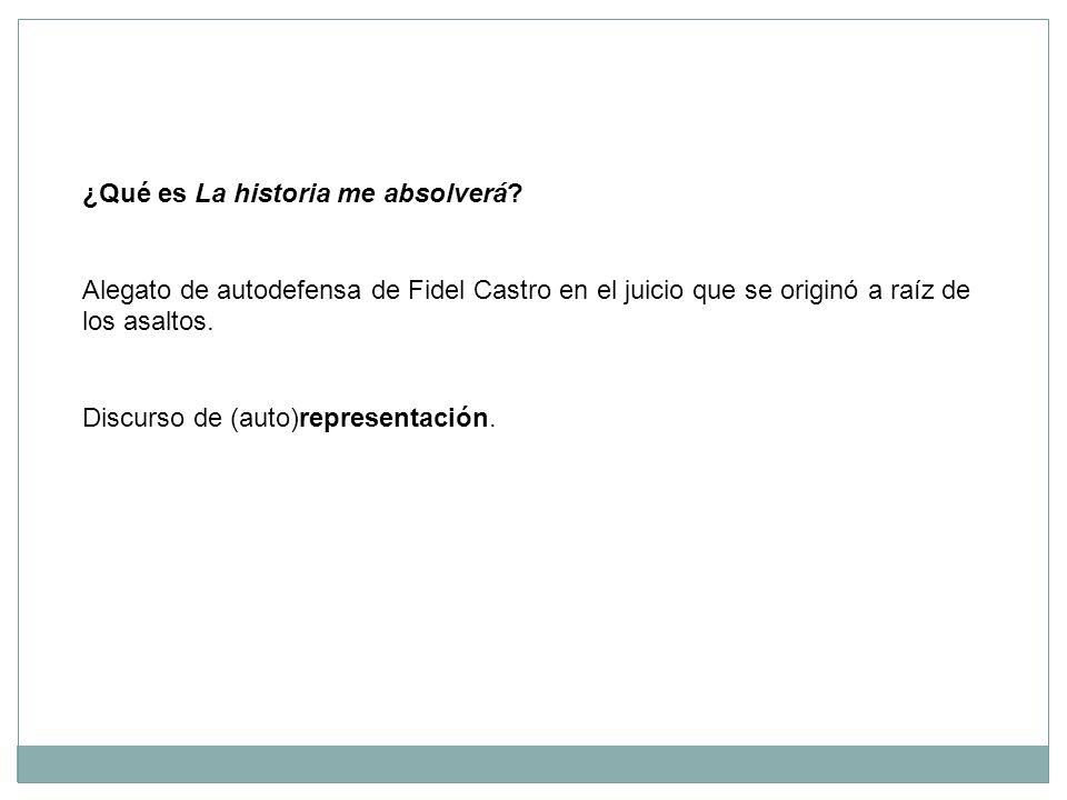 ¿Qué es La historia me absolverá? Alegato de autodefensa de Fidel Castro en el juicio que se originó a raíz de los asaltos. Discurso de (auto)represen