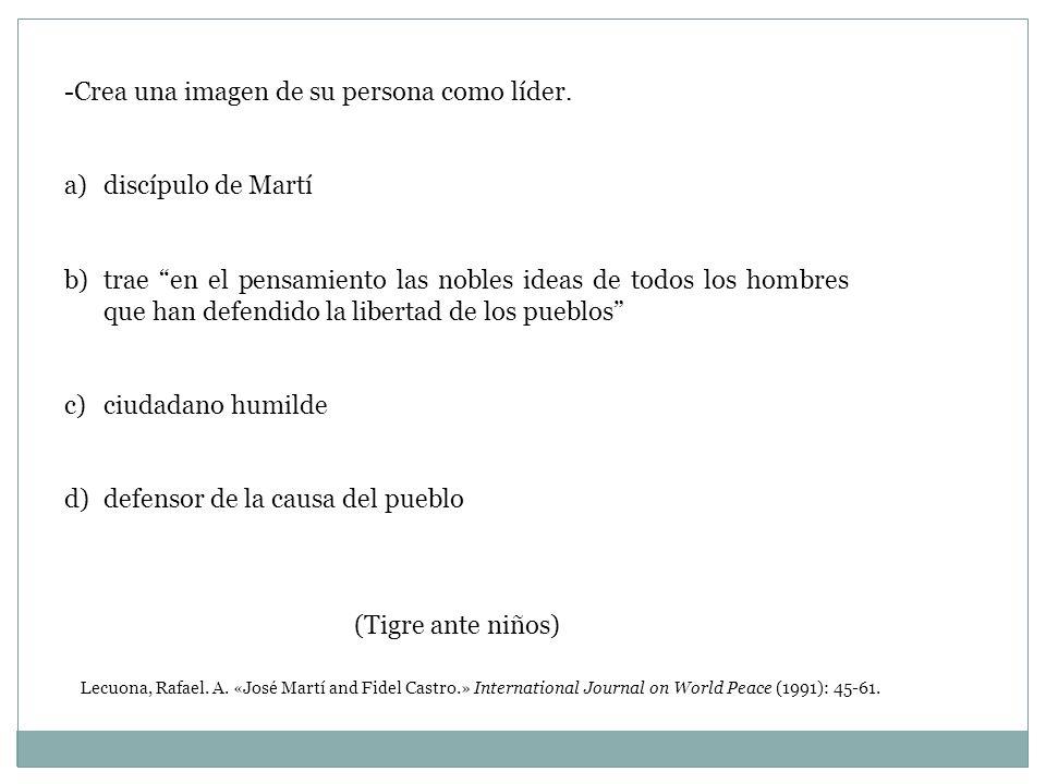 -Crea una imagen de su persona como líder. a)discípulo de Martí b)trae en el pensamiento las nobles ideas de todos los hombres que han defendido la li