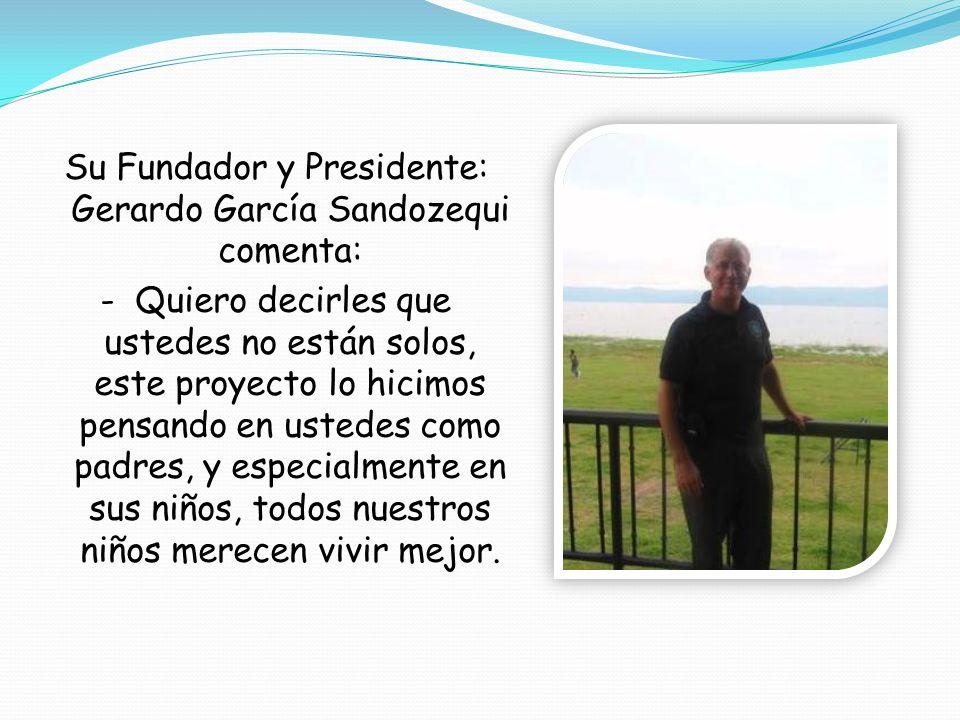 Su Fundador y Presidente: Gerardo García Sandozequi comenta: - Quiero decirles que ustedes no están solos, este proyecto lo hicimos pensando en ustede