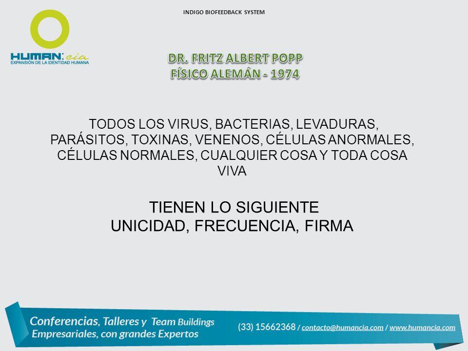 TODOS LOS VIRUS, BACTERIAS, LEVADURAS, PARÁSITOS, TOXINAS, VENENOS, CÉLULAS ANORMALES, CÉLULAS NORMALES, CUALQUIER COSA Y TODA COSA VIVA TIENEN LO SIGUIENTE UNICIDAD, FRECUENCIA, FIRMA INDIGO BIOFEEDBACK SYSTEM