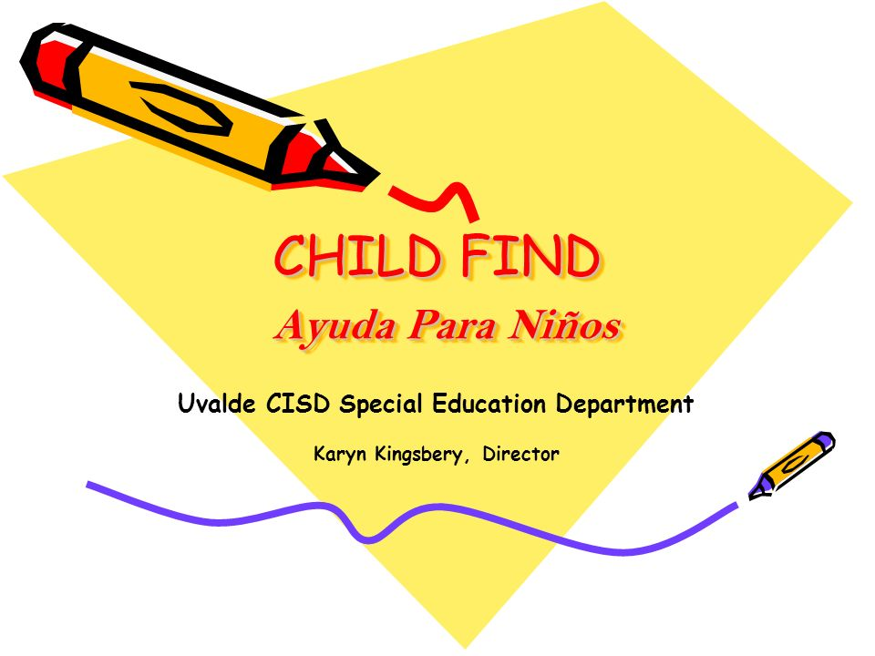 CHILD FIND Ayuda Para Niños Uvalde CISD Special Education Department Karyn Kingsbery, Director