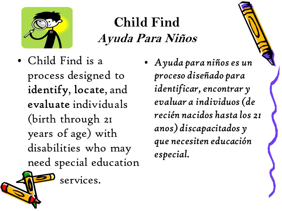 Child Find Ayuda Para Niños Child Find is a process designed to identify, locate, and evaluate individuals (birth through 21 years of age) with disabilities who may need special education services.