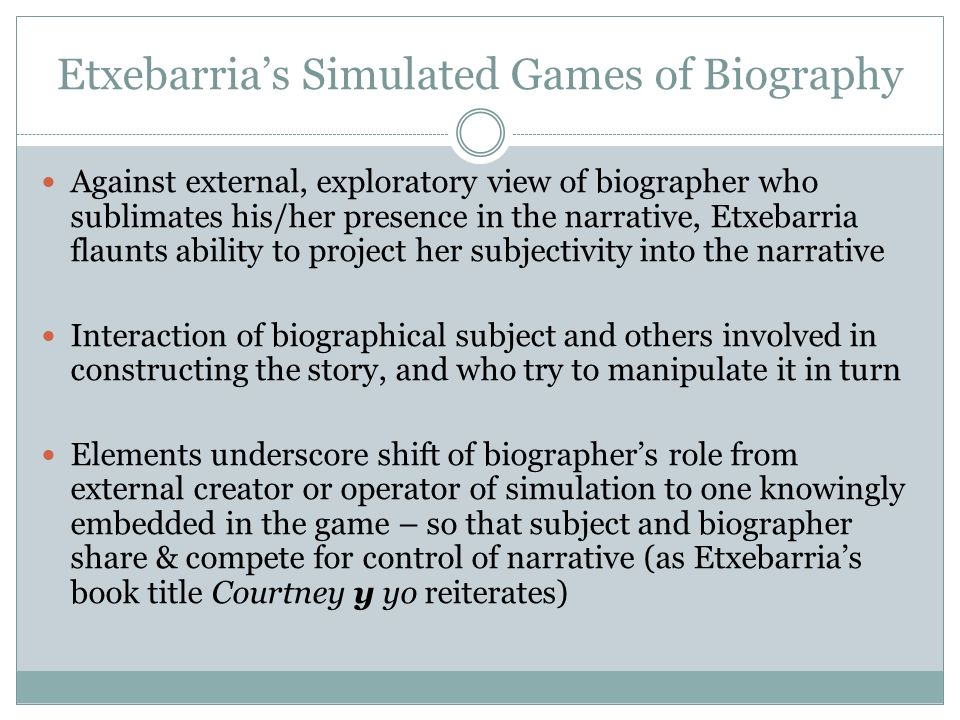 Etxebarrias Simulated Games of Biography Against external, exploratory view of biographer who sublimates his/her presence in the narrative, Etxebarria flaunts ability to project her subjectivity into the narrative Interaction of biographical subject and others involved in constructing the story, and who try to manipulate it in turn Elements underscore shift of biographers role from external creator or operator of simulation to one knowingly embedded in the game – so that subject and biographer share & compete for control of narrative (as Etxebarrias book title Courtney y yo reiterates)