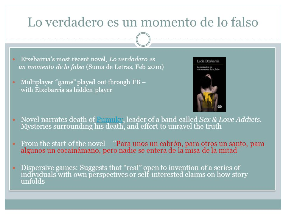 Lo verdadero es un momento de lo falso Etxebarrias most recent novel, Lo verdadero es un momento de lo falso (Suma de Letras, Feb 2010) Multiplayer game played out through FB – with Etxebarria as hidden player Novel narrates death of Pumuky, leader of a band called Sex & Love Addicts.