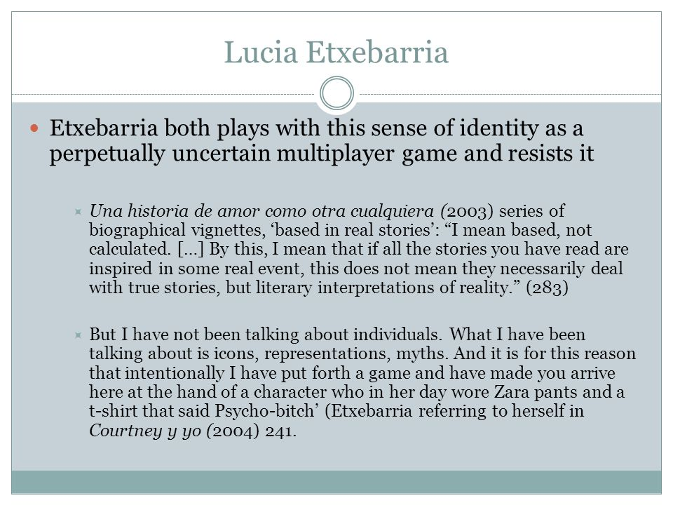 Lucia Etxebarria Etxebarria both plays with this sense of identity as a perpetually uncertain multiplayer game and resists it Una historia de amor como otra cualquiera (2003) series of biographical vignettes, based in real stories: I mean based, not calculated.