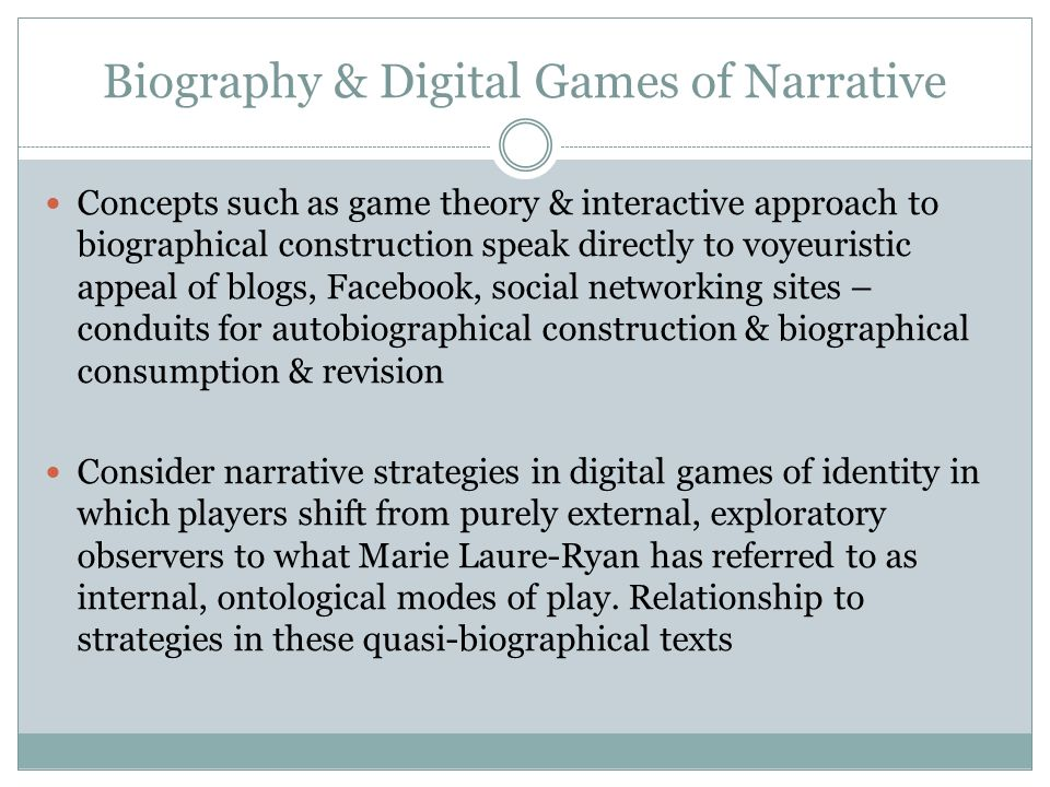 Biography & Digital Games of Narrative Concepts such as game theory & interactive approach to biographical construction speak directly to voyeuristic appeal of blogs, Facebook, social networking sites – conduits for autobiographical construction & biographical consumption & revision Consider narrative strategies in digital games of identity in which players shift from purely external, exploratory observers to what Marie Laure-Ryan has referred to as internal, ontological modes of play.