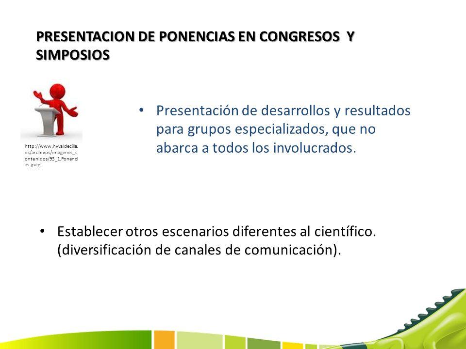 PRESENTACION DE PONENCIAS EN CONGRESOS Y SIMPOSIOS Establecer otros escenarios diferentes al científico. (diversificación de canales de comunicación).