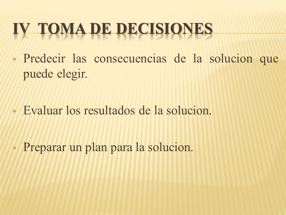 Predecir las consecuencias de la solucion que puede elegir. Evaluar los resultados de la solucion. Preparar un plan para la solucion.