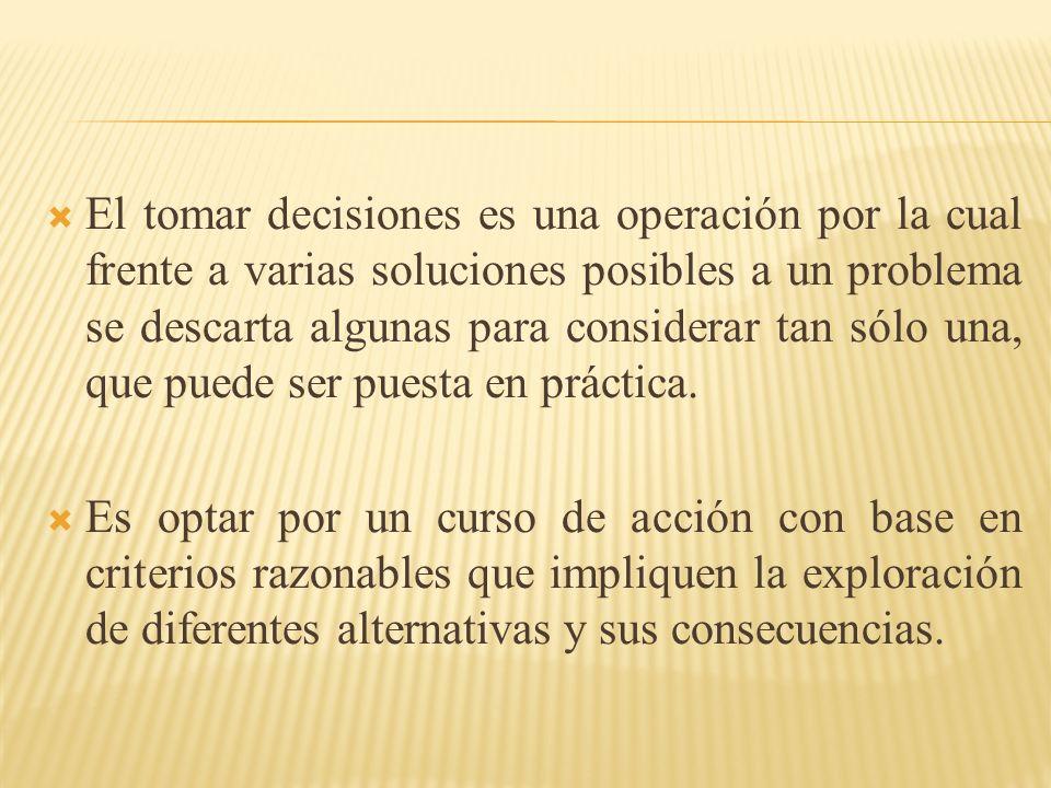 El tomar decisiones es una operación por la cual frente a varias soluciones posibles a un problema se descarta algunas para considerar tan sólo una, q