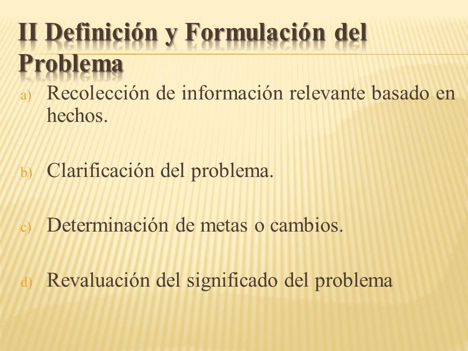a) Recolección de información relevante basado en hechos. b) Clarificación del problema. c) Determinación de metas o cambios. d) Revaluación del signi