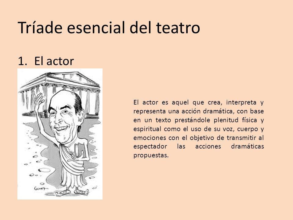 Tríade esencial del teatro 1.El actor El actor es aquel que crea, interpreta y representa una acción dramática, con base en un texto prestándole pleni