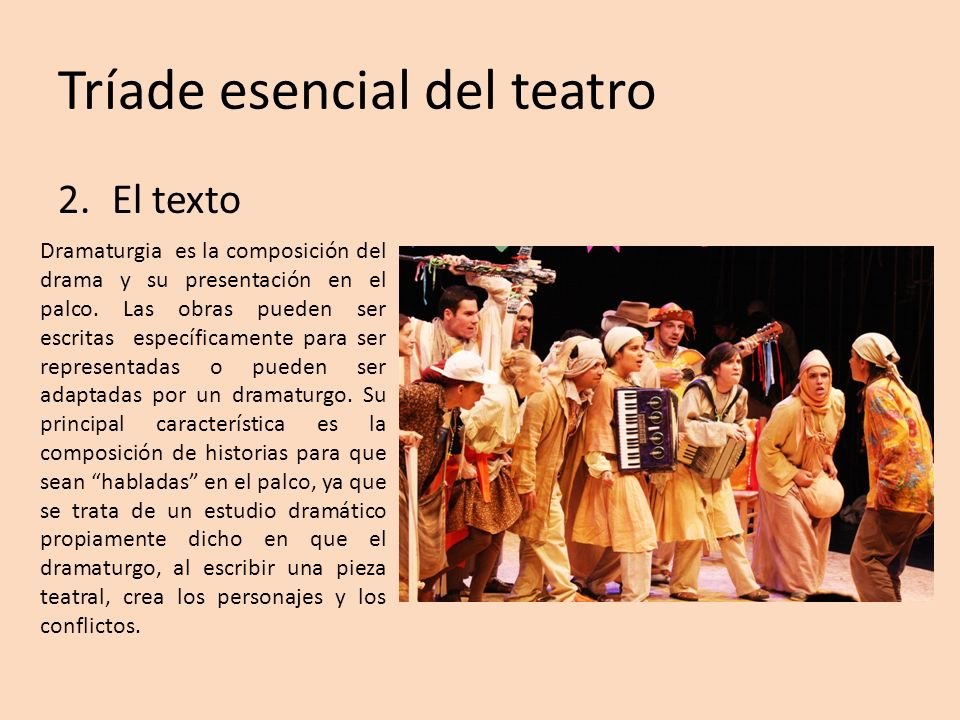 Tríade esencial del teatro 2.El texto Dramaturgia es la composición del drama y su presentación en el palco. Las obras pueden ser escritas específicam