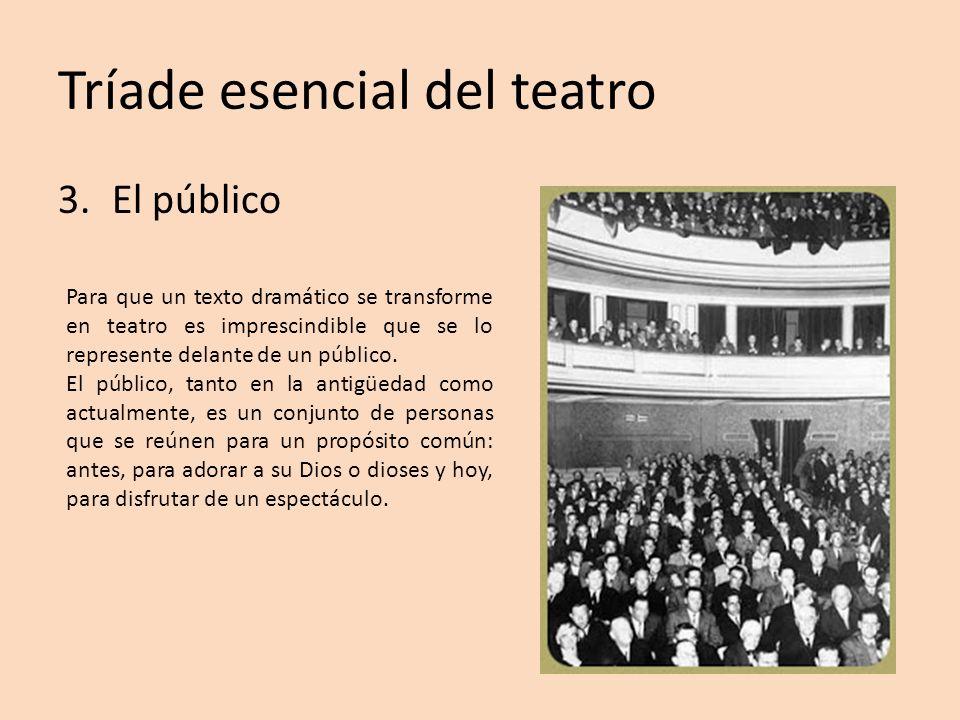 Tríade esencial del teatro 3.El público Para que un texto dramático se transforme en teatro es imprescindible que se lo represente delante de un públi
